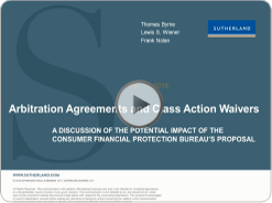 click to watch Webcast: Arbitration Agreements and Class Action Waivers: A Discussion of the Potential Impact of the Consumer Financial Protection Bureau's Proposal